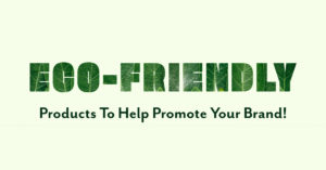 Eco-Friendly Products To Help Promote Your Brand!